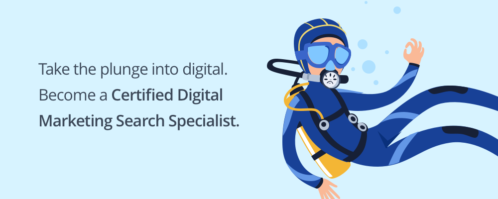 Take the plunge into digital. Become a Certified Digital Marketing Search Specialist